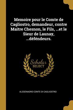 Picture of Memoire pour le Comte de Cagliostro, demandeur, contre Maitre Chesnon, le Fils, ...et le Sieur de Launay, ...déféndeurs.