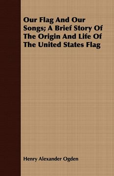 Picture of Our Flag And Our Songs; A Brief Story Of The Origin And Life Of The United States Flag
