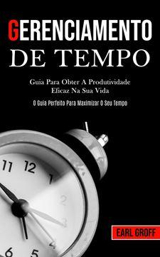Picture of Gerenciamento De Tempo - Guia para obter a produtividade eficaz na sua vida (O guia perfeito para maximizar o seu tempo)