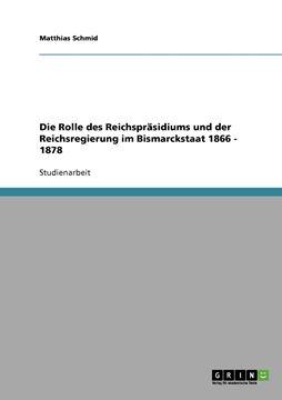 Picture of Die Rolle des Reichspräsidiums und der Reichsregierung im Bismarckstaat 1866 - 1878