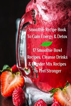Picture of Smoothie Recipe Book To Gain Energy & Detox 17 Smoothie Bowl Recipes, Cleanse Drinks & Blender Mix Recipes To Feel Stronger