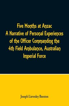 Picture of Five Months at Anzac A Narrative of Personal Experiences of the Officer Commanding the 4th Field Ambulance, Australian Imperial Force