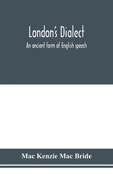 Picture of London's dialect, an ancient form of English speech, with a note on the dialects of the North of England and the Midlands and of Scotland